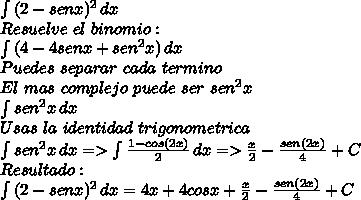 \int\limits {(2 - senx )^2} \, dx  \\Resuelve \ el \ binomio: \\ \int\limits {(4 -4senx + sen^2x )} \, dx \\Puedes \ separar \ cada \ termino \\El \ mas \ complejo \ puede \ ser \ sen^2 x \\ \int\limits {sen^2 x } \, dx  \\Usas \ la \ identidad \ trigonometrica \\ \int\limits {sen^2 x } \, dx =>  \int\limits { \frac{1-cos(2x)}{2}  } \, dx =>  \frac{x}{2} -  \frac{sen(2x)}{4} + C \\Resultado   : \\ \int\limits {(2 - senx)^2 } \, dx = 4x + 4cosx +  \frac{x}{2} -  \frac{sen(2x)}{4}  + C
