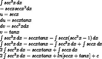 \int\limits {sec^3 x} \, dx  \\= sec  x   sec  x^{2}  dx \\ u= sec  x  \\ du= sec  x tan  x  \\ dv= sec^2 x dx  \\ v= tan x \\  \int\limits {sec^3 x} \, dx = sec x tan x -  \int\limits  {sec x (sec^2 x - 1)} \, dx  \\  \int\limits {sec^3 x} \, dx = sec x tan x -  \int\limits {sec^3 x} \, dx +  \int\limits {sec x} \, dx  \\ 2 \int\limits {sec^3 x} \, dx  = sec x tan x  +  \int\limits {sec x} \, dx \\ 2 \int\limits {sec^3 x} \, dx  = sec x tan x  + ln [sec x + tan x ] + c \\