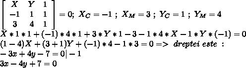 \left[\begin{array}{ccc}X&Y&1\\-1&1&1\\3&4&1\end{array}\right] =0 ; \ X_C=-1 \ ; \ X_M=3 \ ; \ Y_C=1 \ ; \ Y_M=4 \\ X*1*1 +(-1)*4*1+3*Y*1 - 3 -1*4*X-1*Y*(-1)=0 \\ (1-4)X +(3+1)Y+(-1)*4-1*3=0 => \ecuatia \ dreptei \ este \ : \\ -3x+4y-7=0  -1 \\ 3x-4y+7=0