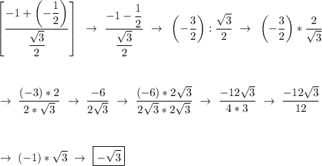 \left[\dfrac{-1+\left(-\dfrac{1}{2} \right)}{ \dfrac{ \sqrt{3} }{2} }\right]~\to~\dfrac{-1- \dfrac{1}{2} }{ \dfrac{ \sqrt{3} }{2} }~\to~\left(- \dfrac{3}{2}\right):\dfrac{ \sqrt{3} }{2}~\to~\left(-\dfrac{3}{2}\right)* \dfrac{2}{ \sqrt{3} }\\\\\\\\~\to~ \dfrac{(-3)*2}{2* \sqrt{3} }~\to~ \dfrac{-6}{2 \sqrt{3} }~\to~ \dfrac{(-6)*2 \sqrt{3} }{2 \sqrt{3}*2 \sqrt{3}  }~\to~ \dfrac{-12 \sqrt{3} }{4*3}~\to~ \dfrac{-12 \sqrt{3} }{12}\\\\\\\\~\to~(-1)* \sqrt{3}~\to~\boxed{- \sqrt{3}}