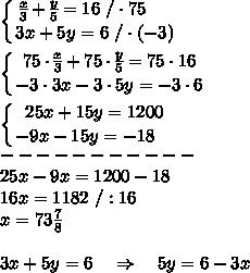 \left \{ {\big{ \frac{x}{3}+ \frac{y}{5}=16 \ /\cdot75\ \ \ \  } \atop\big {3x + 5y = 6\ /\cdot(-3)}} \right.\\\\ \left \{ {\big{75\cdot \frac{x}{3}+ 75\cdot \frac{y}{5}=75\cdot16 } \atop\big {-3\cdot3x -3\cdot 5y = -3\cdot6 }} \right.\\\\ \left \{ {\big{ 25x+15y=1200} \atop\big {-9x -15y = -18\ \ \ }} \right.\\-----------\\25x-9x=1200-18\\16x=1182\ /:16\\x=73 \frac{7}{8} \\\\3x+5y=6\ \ \ \Rightarrow \ \ \ 5y=6-3x\\