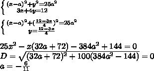 \left \{ {{(x-a)^2+y^2=25a^2} \atop {3x+4y=12}} \right. \\\\ \left \{ {{(x-a)^2+(\frac{12-3x}{4})^2=25a^2} \atop {y=\frac{12-3x}{4}}} \right. \\\\25x^2-x(32a+72)-384a^2+144=0\\D=\sqrt{(32a+72)^2+100(384a^2-144)}=0\\a=-\frac{6}{11}\\