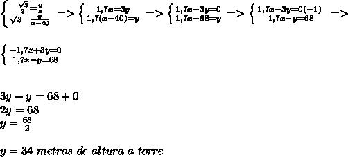 \left \{ {{\frac{\sqrt3}{3}=\frac{y}{x}} \atop {\sqrt3=\frac{y}{x-40}}} \right.=> \left \{ {{1,7x=3y} \atop {1,7(x-40)=y}} \right.=> \left \{ {{1,7x-3y=0} \atop {1,7x-68=y}} \right.=> \left \{ {{1,7x-3y=0(-1)} \left \\{}} \right. \atop {1,7x-y=68}} \right.=> \\\\\\\left \{ {{-1,7x+3y=0} \atop {1,7x-y=68}} \right. \\\\\\3y-y=68+0\\2y=68\\y=\frac{68}{2}\\\\y=34\ metros\ de\ altura\ a\ torre