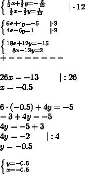 \left \{ {{\frac{1}{2}x+\frac{1}{3}y=-\frac{5}{12}} \atop {\frac{1}{3}x-\frac{1}{2}}y=\frac{1}{12}} \right. \ \ \ \ \ \ \ |\cdot12\\\\ \left \{ {{6x+4y=-5\ \ \ \ |\cdot3} \atop {4x-6y=1\ \ \ \ \ \ |\cdot2}} \right. \\\\ \left \{ {{18x+12y=-15} \atop {8x-12y=2}} \right. \\+-------\\\\ 26x=-13 \ \ \ \ \ \ \  \:|:26\\x=-0.5\\\\6\cdot(-0.5)+4y=-5\\-3+4y=-5\\4y=-5+3\\4y=-2\ \ \ \ \ \ |:4\\y=-0.5\\\\ \left \{ {{y=-0.5} \atop {x=-0.5}} \right.