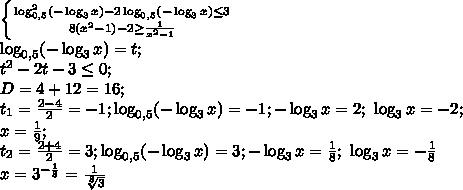 \left \{ {{\log_{0,5}^2(-\log_3x)-2\log_{0,5}(-\log_3x)\leq3} \atop {8\left(x^2-1\right)-2\geq\frac{1}{x^2-1}}} \right. \\ \log_{0,5}(-\log_3x)=t;\\t^2-2t-3\leq0;\\D=4+12=16;\\\t_1=\frac{2-4}{2}=-1;\log_{0,5}(-\log_3x)=-1;-\log_3x=2;\ \log_3x=-2;\\ x=\frac19;\\t_2=\frac{2+4}{2}=3; \log_{0,5}(-\log_3x)=3;-\log_3x=\frac18;\ \log_3x=-\frac18\\x=3^{-\frac18}=\frac{1}{\sqrt[8]3}\\