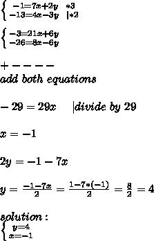 \left \{ {{-1=7x+2y\ \ *3} \atop {-13=4x-3y\ \ | *2}} \right. \\ \left \{ {{-3=21x+6y} \atop {-26=8x-6y}} \right. \\+----\ add\ both\ equations\\-29=29x\ \ \ \ | divide\ by\ 29\\x=-1\\2y=-1-7x\\y=\frac{-1-7x}{2}=\frac{1-7*(-1)}{2}=\frac{8}{2}=4\\solution:\ \left \{ {{y=4} \atop {x=-1}} \right.