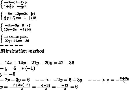 \left \{ {{-24-8x=12y} \atop {1+\frac{5}{9}y=-\frac{7}{18}x}} \right. \\\\ \left \{ {{-8x-12y=24\ \ |:4} \atop {\frac{5}{9}y+\frac{7}{18}x=-1\ \ |*18}} \right. \\\\ \left \{ {{-2x-3y=6\ |*7} \atop {10y+7x=-18|*2}} \right. \\\\\left \{ {{-14x-21y=42\ \atop {20y+14x=-36}} \right. \\+----\\Elimination\ method\\\\-14x+14x-21y+20y=42-36\\-y=6\ \ |*(-1)\\y=-6\\-2x-3y=6\ \ \ -->\ \ -2x=6+3y\ \ \ --->x=-\frac{6+3y}{2}\\x=-\frac{6+3*(-6)}{2}=-\frac{6-18}{2}=-\frac{-12}{2}=6