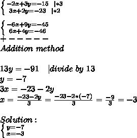 \left \{ {{-2x+3y=-15\ \ |*3} \atop {3x+2y=-23\ \ |*2}} \right. \\ \left \{ {{-6x+9y=-45} \atop {6x+4y=-46}} \right. \+-----\Addition\ method\\13y=-91\ \ \ | divide\ by\ 13\y=-7\3x=-23-2y\x=\frac{-23-2y}{3}=\frac{-23-2*(-7)}{3}=\frac{-9}{3}=-3\\Solution:\ \left \{ {{y=-7} \atop {x=-3}} \right.