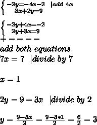 \left \{ {{-2y=-4x-2\ \ | add\ 4x} \atop {3x+2y=9\ \ \ \ \ \ \ \ }} \right. \\ \left \{ {{-2y+4x=-2} \atop {2y+3x=9}} \right. \+----\ add\ both\  equations\\7x=7 \ \ | divide\ by\ 7\\x=1\\2y=9-3x\ \ | divide\ by\ 2\\y=\frac{9-3x}{2}=\frac{9-3*1}{2}=\frac{6}{2}=3