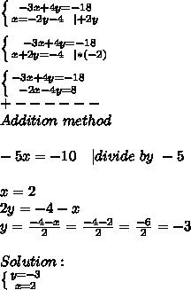 \left \{ {{-3x+4y=-18} \atop {x=-2y-4\ \ |+2y}} \right. \\ \left \{ {{-3x+4y=-18} \atop {x+2y=-4\  \ |*(-2)}} \right. \\ \left \{ {{-3x+4y=-18} \atop {-2x-4y=8}} \right. \+------\Addition\ method\\-5x=-10\ \ \ |divide\ by\ -5\\x=2\2y=-4-x\y=\frac{-4-x}{2}=\frac{-4-2}{2}=\frac{-6}{2}=-3\\Solution:\ \left \{ {{y=-3} \atop {x=2}} \right.