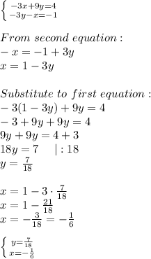 \left \{ {{-3x+9y=4} \atop {-3y-x=-1}} \right. \\From\ second\ equation:\-x=-1+3y\x=1-3y\\Substitute\ to\ first\ equation:\-3(1-3y)+9y=4\-3+9y+9y=4\9y+9y=4+3\18y=7\ \ \ \ |:18\y=\frac{7}{18}\\x=1-3\cdot\frac{7}{18}\x=1-\frac{21}{18}\x=-\frac{3}{18}=-\frac{1}{6}\\ \left \{ {{y=\frac{7}{18}} \atop {x=-\frac{1}{6}}} \right.
