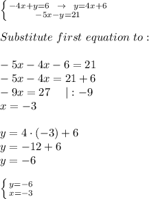 \left \{ {{-4x+y=6\ \ \to\ \ y=4x+6} \atop {-5x-y=21}} \right. \\\\Substitute\ first\ equation\ to \second:\\\\-5x-4x-6=21\\-5x-4x=21+6\\-9x=27\ \ \ \  :-9\\x=-3\\\\y=4\cdot(-3)+6\\y=-12+6\\y=-6\\\\ \left \{ {{y=-6} \atop {x=-3}} \right.