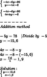 \left \{ {{-4x-6y=86} \atop {y=-4x-8}} \right. \\\\\ \left \{ {{-4x-6y=86} \atop {4x+y=-8}} \right. \\\\\+-------\\Addition\ method\\\\-5y=78 \ \ \ |Divide\ by\ -5\\y=-15,6\\\\4x=-8-y\\4x=-8-(-15,6)\\x=\frac{7,6}{4}=1,9\\\\Solution:\\ \left \{ {{y=-15,6} \atop {x=1,9}} \right.