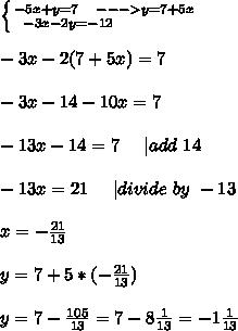 \left \{ {{-5x+y=7\ \ \ ---> y=7+5x} \atop {-3x-2y=-12\ \ \ \ \ \ \ \ \ \ \ \ }} \right. \\\\-3x-2(7+5x)=7\\\\-3x-14-10x=7\\\\-13x-14=7\ \ \ \ | add\ 14\\\\-13x=21\ \ \ \ | divide\ by\ -13\\\\x=-\frac{21}{13}\\\\y=7+5*(-\frac{21}{13})\\\\y=7-\frac{105}{13}=7-8\frac{1}{13}=-1\frac{1}{13}
