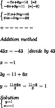 \left \{ {{-7x+8y=15\ \ | *3} \atop {-8x+3y=11\ \ | *(-8)}} \right. \\\\ \left \{ {{-21x+24y=45 } \atop {64x-24y=-88}} \right.\\\\+------\\\\Addition\ method\\\\ 43x=-43\ \ \ | divide\ by\ 43\\\\x=-1\\\\3y=11+8x\\\\y=\frac{11+8x}{3}=\frac{11-8}{3}=1\\\\Solution\\ \left \{ {{y=1} \atop {x=-1}} \right.