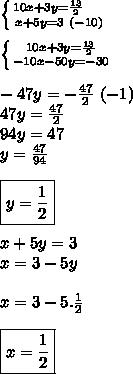 \left \{ {{10x+3y= \frac{13}{2}~~~~ } \atop {x+5y=3~(-10)}} \right. \\\\ \left \{ {{10x+3y= \frac{13}{2} } \atop {-10x-50y=-30}} \right.\\\\-47y=- \frac{47}{2}~(-1)\\47y= \frac{47}{2}  \\94y=47\\y= \frac{47}{94}  \\\\\boxed{y= \frac{1}{2} }\\\\x+5y=3\\x=3-5y\\\\x=3-5. \frac{1}{2} \\\\\boxed{x= \frac{1}{2} }