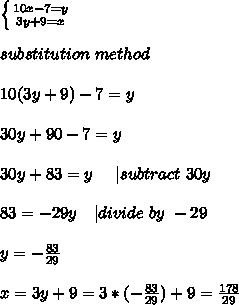\left \{ {{10x-7=y} \atop {3y+9=x}} \right. \\substitution\ method\\10(3y+9)-7=y\\30y+90-7=y\\30y+83=y\ \ \ \ | subtract\ 30y\\83=-29y\ \ \ | divide\ by\ -29\\y=-\frac{83}{29}\\x=3y+9=3*(-\frac{83}{29})+9=\frac{178}{29}