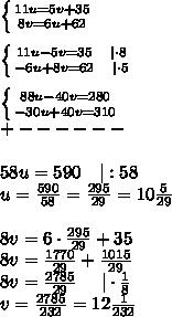 \left \{ {{11u=5v+35} \atop {8v=6u+62}} \right. \\ \left \{ {{11u-5v=35\ \ \ |\cdot8} \atop {-6u+8v=62\ \ \ |\cdot5}} \right. \\ \left \{ {{88u-40v=280} \atop {-30u+40v=310}} \right. \+------\\58u=590\ \ \ |:58\u=\frac{590}{58}=\frac{295}{29}=10\frac{5}{29}\\8v=6\cdot\frac{295}{29}+35\8v=\frac{1770}{29}+\frac{1015}{29}\8v=\frac{2785}{29}\ \ \ \ |\cdot\frac{1}{8}\v=\frac{2785}{232}=12\frac{1}{232}