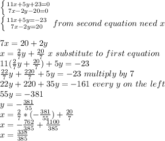 \left \{ {{11x+5y+23=0} \atop {7x-2y-20=0}} \right.\\ \left \{ {{11x+5y=-23} \atop {7x-2y=20}} \right.\ from\ second\ equation\ need\ x\\\\7x=20+2y\\x= \frac{2}{7}y+ \frac{20}{7}\ x\ substitute\ to\ first\ equation\\11(   \frac{2}{7}y+ \frac{20}{7})+5y=-23\\ \frac{22}{7}y+ \frac{220}{7}+5y=-23\ multiply\ by\ 7\\22y+220+35y=-161\ every\  y\  on\  the\  left\\55y=-381\\y=- \frac{381}{55}\\x= \frac{2}{7}*(- \frac{381}{55})+ \frac{20}{7}\\x= -\frac{762}{385} + \frac{1100}{385}\\x= \frac{338}{385}
