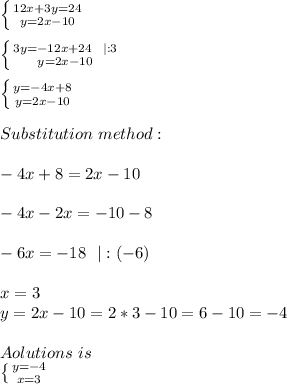 \left \{ {{12x+3y=24} \atop {y=2x-10}} \right. \\\\ \left \{ {{3y=-12x+24\ \ |:3} \atop {y=2x-10}} \right. \\\\\left \{ {{y=-4x+8} \atop {y=2x-10}} \right.\\\\Substitution\ method:\\\\-4x+8=2x-10\\\\-4x-2x=-10-8\\\\-6x=-18\ \ |:(-6)\\\\x=3\\y=2x-10=2*3-10=6-10=-4\\\\Aolutions\ is\\  \left \{ {{y=-4} \atop {x=3}} \right.