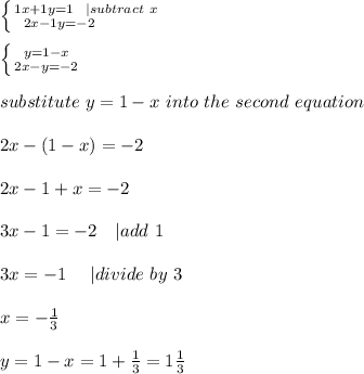 \left \{ {{1x+1y=1\ \ | subtract\ x} \atop {2x-1y=-2\ \ \ \ \ \ \ \ \ }} \right. \\ \left \{ {{y=1-x} \atop {2x-y=-2}} \right. \\substitute\ y=1-x\ into\ the\ second\ equation\\2x-(1-x)=-2\\2x-1+x=-2\\3x-1=-2\ \ \ | add\ 1\\3x=-1\ \ \ \ | divide\ by\ 3\\x=-\frac{1}{3}\\y=1-x=1+\frac{1}{3}=1\frac{1}{3}