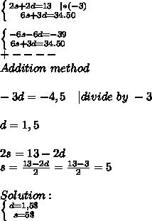 \left \{ {{2s+2d=13\ \ | *(-3)} \atop {6s+3d=34.50}} \right. \\\\  \left \{ {{-6s-6d=-39} \atop {6s+3d=34.50}} \right. \\+----\\Addition\ method\\\\-3d=-4,5\ \ \ | divide\ by\ -3\\\\d=1,5\\\\2s=13-2d\\s=\frac{13-2d}{2}=\frac{13-3}{2}=5\\\\Solution:\\ \left \{ {{d=1,5\$} \atop {s=5\$}} \right.