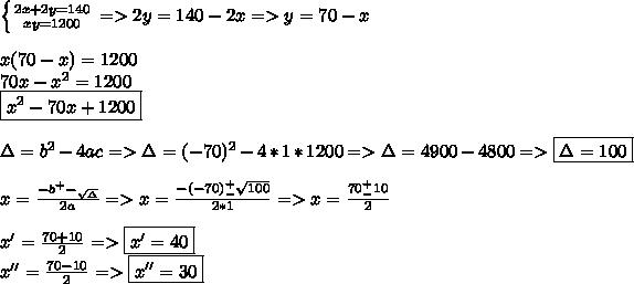 \left \{ {{2x+2y=140} \atop {xy=1200}} \right.=>2y=140-2x=>y=70-x\\\\x(70-x)=1200\\70x-x^2=1200\\\boxed{x^2-70x+1200}\\\\\Delta=b^2-4ac=>\Delta=(-70)^2-4*1*1200=>\Delta=4900-4800=>\boxed{\Delta=100} \\\\x=\frac{-b^+-_\sqrt\Delta}{2a}=>x=\frac{-(-70)^+_-\sqrt{100}}{2*1}=>x=\frac{70^+_-10}{2}\\\\x'=\frac{70+10}{2}=>\boxed{x'=40}\\x''=\frac{70-10}{2}=>\boxed{x''=30}
