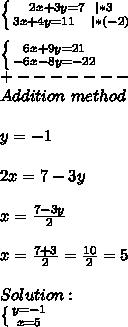 \left \{ {{2x+3y=7\ \ |*3} \atop {3x+4y=11\ \ \ |*(-2) }} \right. \\ \left \{ {{6x+9y=21} \atop {-6x-8y=-22}}\ \right. \+-------\Addition\ method\\y=-1\\2x=7-3y\\x=\frac{7-3y}{2}\\x=\frac{7+3}{2}=\frac{10}{2}=5\\Solution:\ \left \{ {{y=-1} \atop {x=5}} \right.
