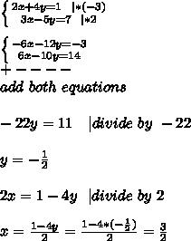 \left \{ {{2x+4y=1\ \   *(-3)} \atop {3x-5y=7\ \   *2}} \right. \\\\ \left \{ {{-6x-12y=-3} \atop {6x-10y=14}} \right.\\+----\\add\ both\ equations\\\\-22y=11\ \ \   divide\ by\ -22\\\\y=-\frac{1}{2}\\\\2x=1-4y\ \   divide\ by\ 2\\\\x=\frac{1-4y}{2}=\frac{1-4*(-\frac{1}{2})}{2} =\frac{3}{2}
