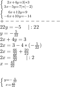 \left \{ {{2x+4y=3 *3} \atop {3x-5y=7 *(-2)} \right.\\ \left \{ {{6x+12y=9} \atop {-6x+10y=-14}} \right. \\+----------- \\22y=-5\ \ \ \  :22\\y=-\frac{5}{22}\\2x+4y=3\\2x=3-4*(-\frac{5}{22})\\2x=\frac{66}{22}+\frac{20}{22}\\2x=\frac{86}{22}\ \ \ \ \  :2\\x=\frac{43}{22}\\\\\\ \left \{ {{y=-\frac{5}{22}} \atop {x=\frac{43}{22}}} \right.