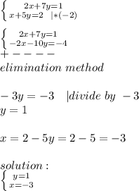 \left \{ {{2x+7y=1} \atop {x+5y=2\ \ |*(-2)}} \right. \\ \left \{ {{2x+7y=1} \atop {-2x-10y=-4}} \right. \+----\elimination\ method\\-3y=-3\ \ \ | divide\ by\ -3\y=1\\x=2-5y=2-5=-3\\solution:\ \left \{ {{y=1} \atop {x=-3}} \right.