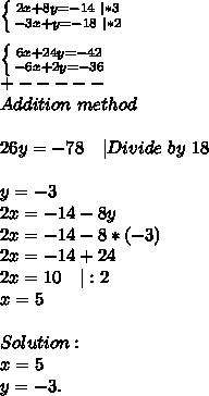 \left \{ {{2x+8y=-14 \ |*3} \atop {-3x+y=-18\ |*2}} \right. \\ \left \{ {{6x+24y=-42 } \atop {-6x+2y=-36}} \right. \+-----\Addition\ method\\26y=-78\ \ \ |Divide\ by\ 18\\y=-3\2x=-14-8y\2x=-14-8*(-3)\2x=-14+24\2x=10\ \ \|:2\x=5\\Solution:\x=5\y=-3.