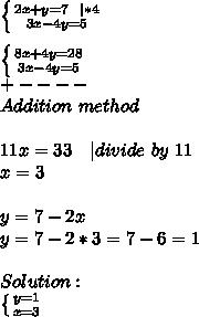 \left \{ {{2x+y=7\ \ | *4} \atop {3x-4y=5}} \right. \\\\ \left \{ {{8x+4y=28} \atop {3x-4y=5}} \right. \\+----\\Addition\ method\\\\11x=33\ \ \ | divide\ by\ 11\\x=3\\\\y=7-2x\\y=7-2*3=7-6=1\\\\Solution:\\ \left \{ {{y=1} \atop {x=3}} \right.