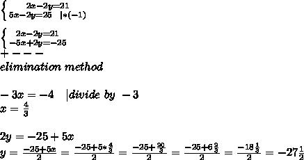 \left \{ {{2x-2y=21} \atop {5x-2y=25\ \ |*(-1)}} \right. \\ \left \{ {{2x-2y=21} \atop {-5x+2y=-25}} \right.\+---\elimination\ method\\-3x=-4\ \ \ | divide\ by\ -3\x=\frac{4}{3}\\2y=-25+5x\y=\frac{-25+5x}{2}=\frac{-25+5*\frac{4}{3}}{2} =\frac{-25+\frac{20}{3}}{2} =\frac{-25+6\frac{2}{3}}{2}=\frac{-18\frac{1}{3}}{2}=-27\frac{1}{2}