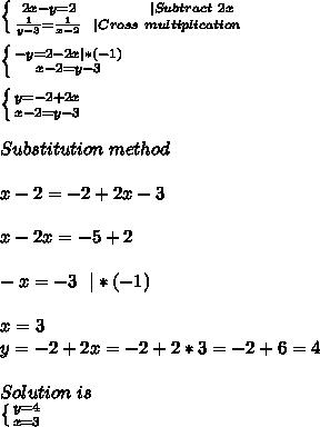 \left \{ {{2x-y=2\ \ \ \ \ \ \ \ \ \ \ \  |Subtract\ 2x} \atop {\frac{1}{y-3}=\frac{1}{x-2}\ \ |Cross\ multiplication} \right. \\ \left \{ {{-y=2-2x|*(-1)} \atop {x-2=y-3}} \right.\\ \left \{ {{y=-2+2x} \atop {x-2=y-3}} \right.\\ Substitution\ method\\x-2=-2+2x-3\\x-2x=-5+2\\-x=-3\ \ |*(-1)\\x=3\y=-2+2x=-2+2*3=-2+6=4\\Solution\ is\  \left \{ {{y=4} \atop {x=3}} \right.