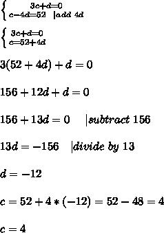 \left \{ {{3c+d=0} \atop {c-4d=52\ \   add\ 4d}} \right. \\\\  \left \{ {{3c+d=0} \atop {c=52+4d}} \right. \\\\ 3(52+4d)+d=0\\\\156+12d+d=0\\\\156+13d=0\ \ \ \   subtract\ 156\\\\13d=-156\ \ \   divide\ by\ 13\\\\ d=-12\\\\c=52+4*(-12)=52-48=4\\\\c=4