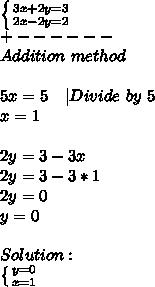 \left \{ {{3x+2y=3} \atop {2x-2y=2}} \right.\+------\Addition\ method\\\5x=5\ \ \ |Divide\ by\ 5 \x=1\\\2y=3-3x\2y=3-3*1\2y=0\y=0\\Solution:\ \left \{ {{y=0} \atop {x=1}} \right.