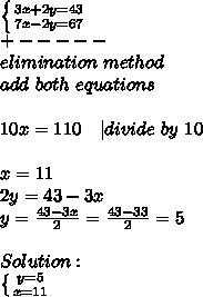 \left \{ {{3x+2y=43} \atop {7x-2y=67}} \right. \\+-----\\elimination\ method\\add\ both\ equations\\\\10x=110\ \ \ | divide\ by\ 10\\\\x=11\\2y=43-3x\\y=\frac{43-3x}{2}=\frac{43-33}{2}=5\\\\Solution:\\ \left \{ {{y=5} \atop {x=11}} \right.