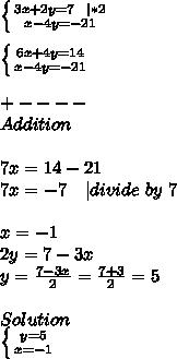 \left \{ {{3x+2y=7\ \ | *2} \atop {x-4y=-21}} \right. \\\\ \left \{ {{6x+4y=14} \atop {x-4y=-21}} \right.\\\\+----\\Addition\\\\7x=14-21\\7x= -7\ \ \ | divide\ by\ 7\\\\x=-1\\2y=7-3x\\y=\frac{7-3x}{2}=\frac{7+3}{2}=5\\\\Solution\ \\ \left \{ {{y=5} \atop {x=-1}} \right.