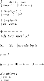 \left \{ {{3x+2y-5=0} \atop {x=y+10\ \ | subtract\ y}} \right.\\  \left \{ {{3x+2y-5=0} \atop {x-y=10}\ \ \ |*2} \right.\\\ \left \{ {{3x+2y=5} \atop {2x-2y=20}} \right.\\+-----\\ Adiition\ method\\5x=25\ \ \ | divide\ by\ 5\\x=5\\y=x-10=5-10=-5\\Solution:\ \left \{ {{y=-5} \atop {x=5}} \right.