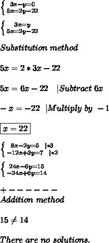 \left \{ {{3x-y=0} \atop {5x=2y-22}} \right. \\\\ \left \{ {{3x=y} \atop {5x=2y-22}} \right. \\\\Substitution\ method\\\\5x=2*3x-22\\\\5x=6x-22\ \ \ |Subtract\ 6x\\\\-x=-22\ \ |Multiply\ by\ -1\\\\ \boxed{x=22}\\\\\ \left \{ {{8x-2y=5\ \ |*3} \atop {-12x+3y=7\ \ |*2}} \right. \\\\ \left \{ {{24x-6y=15} \atop {-24x+6y=14}} \right. \\\\+------\\Addition\ method\\\\15 \neq 14\\\\There\ are\ no\ solutions.