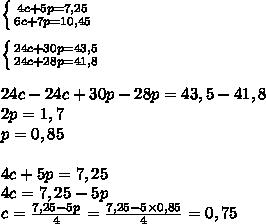 \left \{ {{4c+5p=7,25} \atop {6c+7p=10,45}} \right. \\\\ \left \{ {{24c+30p=43,5} \atop {24c+28p=41,8}} \right. \\\\24c-24c+30p-28p=43,5-41,8\\2p=1,7\\p = 0,85\\\\4c+5p=7,25\\4c = 7,25-5p\\c= \frac{7,25-5p}{4} =  \frac{7,25-5\times0,85}{4} =0,75