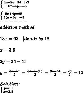 \left \{ {{4x+2y=34\ \ | *2} \atop {10x-4y=-5}} \right. \\  \left \{ {{8x+4y=68} \atop {10x-4y=-5}} \right. \+-----\addition\ method\\18x=63\ \ \ | divide\ by\ 18\\x=3.5\\2y=34-4x\\y=\frac{34-4x}{2}=\frac{34-4*3.5}{2}=\frac{34-14}{2}=\frac{20}{2}=10\\ Solution:\  \left \{ {{y=10} \atop {x=3.5}} \right.
