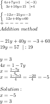 \left \{ {{4x+7y=1\ \ \ |*(-3)} \atop {3x+10y=15\ \ |*4}} \right. \\ \left \{ {{-12x-21y=-3} \atop {12x+40y=60}} \right. \+-----\Addition\ method\\\ -21y+40y=-3+60\19y=57\ \ |:19\\y=3\4x=1-7y\x=\frac{1-7y}{4}\x=\frac{1-7*3}{4}=\frac{-20}{4}=-5\\Solution:\x=-5\y=3