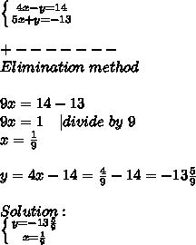 \left \{ {{4x-y=14} \atop {5x+y=-13}} \right.\\+-------\Elimination\ method\\9x =14-13\9x=1\ \ \ | divide\ by\ 9\\ x=\frac{1}{9}\\y=4x-14=\frac{4}{9}-14=-13\frac{5}{9}\\\ Solution:\ \left \{ {{y=-13\frac{5}{9}} \atop {x=\frac{1}{9}}} \right.