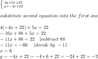 \left \{ {{4y+5x=22} \atop {y=-4x+22}} \right. \\substitute\ second\ equation\ into\ the\ first\ one\\4(-4x+22)+5x=22\-16x+88+5x=22\-11x+88=22\ \ \ | subtract\ 88\-11x=-66\ \ \ \ | divide\ by\ -11\x=6\y=-4x+22=-4*6+22=-24+22=-2
