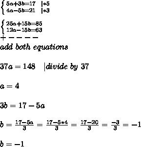 \left \{ {{5a+3b=17\ \ | *5} \atop {4a-5b=21\ \ | *3}} \right. \\  \left \{ {{25a+15b=85} \atop {12a-15b=63}} \right. \+----\ add\ both\ equations\\37a=148\ \ \ | divide\ by\ 37\\a=4\\3b=17-5a\\b=\frac{17-5a}{3}=\frac{17-5*4}{3}=\frac{17-20}{3}=\frac{-3}{3}=-1\\b=-1