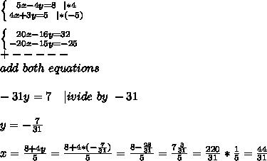 \left \{ {{5x-4y=8\ \ | *4} \atop {4x+3y=5\ \ | *(-5)}} \right. \\  \left \{ {{20x-16y=32} \atop {-20x-15y=-25}}\ \right. \ +-----\ add\ both\ equations\\-31y=7\ \ \ | ivide\ by\ -31\\y=-\frac{7}{31}\\x=\frac{8+4y}{5}=\frac{8+4*(-\frac{7}{31})}{5}=\frac{8-\frac{28}{31}}{5}=\frac{7\frac{3}{31}}{5}=\frac{220}{31}*\frac{1}{5}=\frac{44}{31}