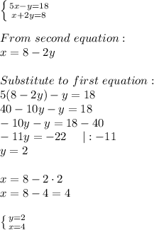 \left \{ {{5x-y=18} \atop {x+2y=8}} \right. \\From\ second\ equation:\x=8-2y\\Substitute\ to\ first\ equation:\5(8-2y)-y=18\40-10y-y=18\-10y-y=18-40\-11y=-22\ \ \ \ |:-11\y=2\\x=8-2\cdot2\x=8-4=4\\ \left \{ {{y=2} \atop {x=4}} \right.