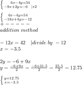 \left \{ {{6x-4y=54} \atop {-9x+2y=-6\ \ | *2}} \right. \\ \left \{ {{6x-4y=54} \atop {-18x+4y=-12}} \right. \+-----\addition\ method\\-12x=42\ \ \ | divide\ by\ -12\x=-3.5\\2y=-6+9x\y=\frac{-6+9x}{2}=\frac{-6+31.5}{2}=\frac{25.5}{2}=12.75\\ \left \{ {{y=12.75} \atop {x=-3.5}} \right.